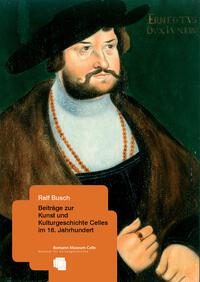 Ralf Busch: Beiträge zur Kunst und Kulturgeschichte Celles im 16. Jahrhundert